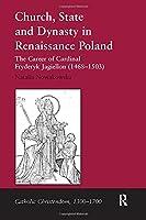 Church, State and Dynasty in Renaissance Poland: The Career of Cardinal Fryderyk Jagiellon (1468–1503) (Catholic Christendom, 1300-1700)