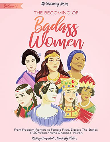 The Becoming of Badass Women: From Freedom Fighters to Female Firsts, Explore The Stories of 20 Women Who Changed History