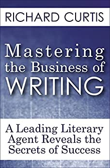 Mastering the Business of Writing: A Leading Literary Agent Reveals the Secrets of Success by [Richard Curtis]