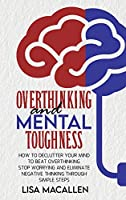 Overthinking and Mental Toughness: How to Declutter Your Mind to Beat Overthinking. Stop Worrying and Eliminate Negative Thinking Through Simple Steps