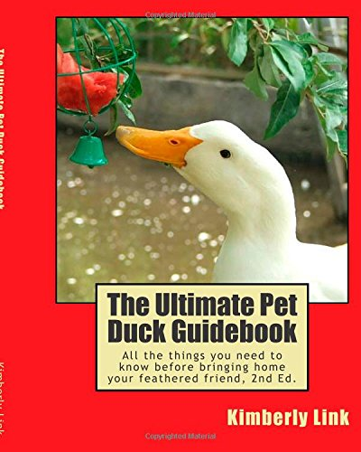 The Ultimate Pet Duck Guidebook: All the things you need to know before bringing home your feathered friend.