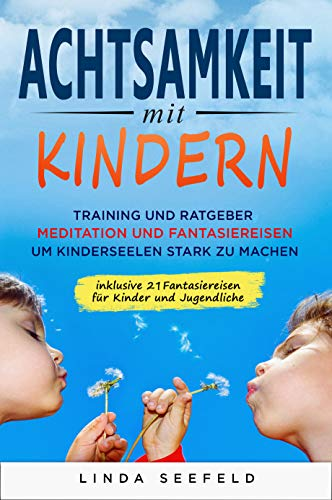 Achtsamkeit mit Kindern: Training und Ratgeber, Meditation und Fantasiereisen, um Kinderseelen stark zu machen: (Erziehungsratgeber Kinder, Ängstliche ... Glückliche Kinder) (Entwicklung Kinder 1)