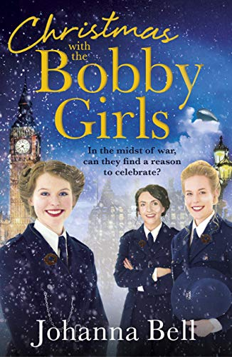 Christmas with the Bobby Girls: Book Three in a gritty, uplifting WW1 series about the first ever female police officers by [Johanna Bell]
