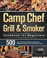 Camp Chef Grill & Smoker Cookbook for Beginners: 500-Day Flavorful and Delicious Barbecue Recipes to Impress Your Friends and Family