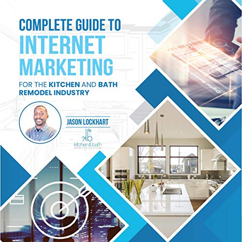 The Complete Guide to Internet Marketing for the Kitchen and Bath Industry