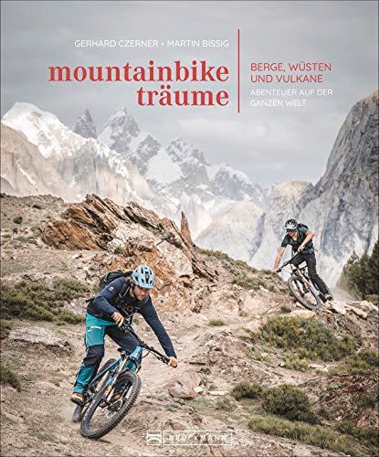 Bildband: Mountainbike-Träume. Berge, Wüsten und Vulkane - Abenteuer auf der ganzen Welt. 10 außergewöhnliche Reiseabenteuer mit exklusiven Touren in traumhaften Bildern.