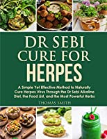 Dr Sebi Cure for Herpes: A Simple Yet Effective Method to Naturally Cure Herpes Virus Through the Dr Sebi Alkaline Diet, the Food List, and the Most Powerful Herbs (Dr Sebi Diet)