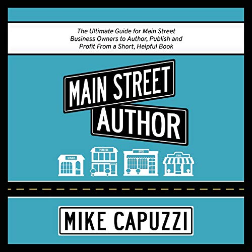 Main Street Author: The Ultimate Guide for Main Street Business Owners to Author, Publish and Profit from a Short, Helpfu...