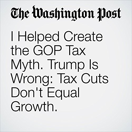 I Helped Create the GOP Tax Myth. Trump Is Wrong: Tax Cuts Don't Equal Growth. audiobook cover art