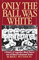 Only the Ball Was White: A History of Legendary Black Players and All-Black Professional Teams by Robert Peterson(1992-04-30)