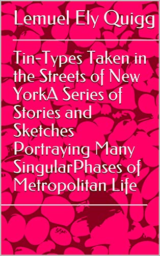Tin-Types Taken in the Streets of New YorkA Series of Stories and Sketches Portraying Many SingularPhases of Metropolitan Life (English Edition)