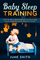 Baby Sleep Training: How to Help New Parents to Calm and Train Toddler for a Healthy Sleep