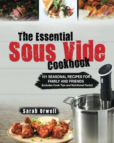 The Essential Sous Vide Cookbook: 101 Seasonal Recipes for Family and Friends using Sous Vide Precision Cooker (Includes Cook Tips & Nutrition Facts!)