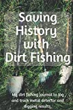 Saving History with Dirt Fishing: My dirt fishing journal to log and track metal detector and digging results. (Collectors Logbook)