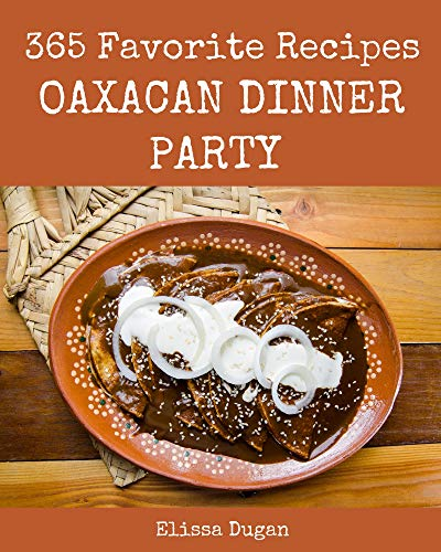 365 Favorite Oaxacan Dinner Party Recipes: Explore Oaxacan Dinner Party Cookbook NOW! (English Edition)