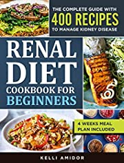 RENAL DIET COOKBOOK FOR BEGINNERS: The Complete Guide with 400 Easy and Delicious Recipes to Manage Kidney Disease. 4 Weeks Meal Plan Included