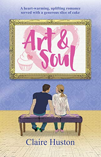 Art and Soul: A heart-warming, uplifting romance served with a generous slice of cake by [Claire Huston]