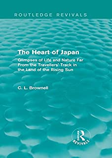 The Heart of Japan (Routledge Revivals): Glimpses of Life and Nature Far From the Travellers' Track in the Land of the Rising Sun