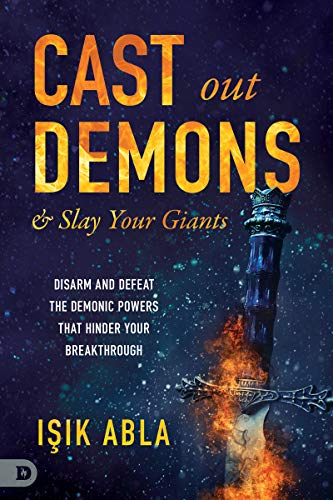 Cast Out Demons and Slay Your Giants: Disarm and Defeat the Demonic Powers that Hinder Your Breakthrough