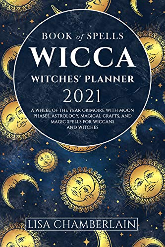 Wicca Book of Spells Witches' Planner 2021: A Wheel of the Year Grimoire with Moon Phases, Astrology, Magical Crafts, and Magic Spells for Wiccans and Witches (Wicca for Beginners Series)