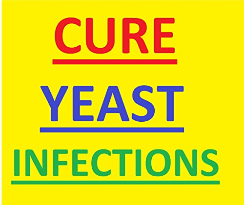 Cure Yeast Infections: Cure Yeast Infections for Good: Quick Releif From...
