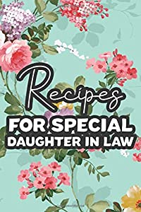 Recipes For A Special Daughter-In-Law: Cooking Journal To Write In, Heirloom Recipes Cookbook For Traditional And Modern Dishes