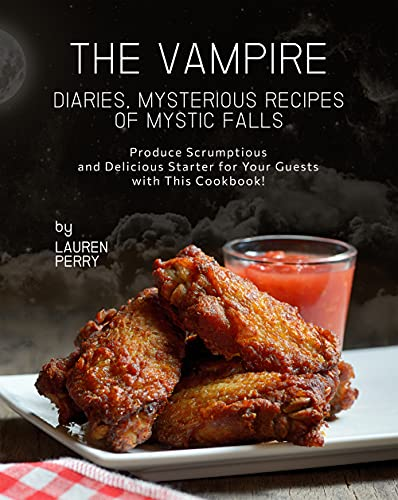 The Vampire Diaries, Mysterious Recipes of Mystic Falls: Produce Scrumptious and Delicious Starter for Your Guests with This Cookbook! (English Edition)