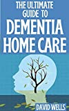 THE ULTIMATE GUIDE TO DEMENTIA HOME CARE: The Practical Guide for Caring for Yourself and Your Loved One At Home