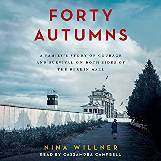 Forty Autumns     A Family's Story of Courage and Survival on Both Sides of the Berlin Wall              By:                                                                                                                                 Nina Willner                               Narrated by:                                                                                                                                 Cassandra Campbell                      Length: 10 hrs and 4 mins     244 ratings     Overall 4.7