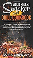Wood Pellet Smoker and Grill Cookbook: The Ultimate Guide for Beginners to Using the Traeger Grill. Easy, Quick and Inexpensive Recipes to Impress your Friends