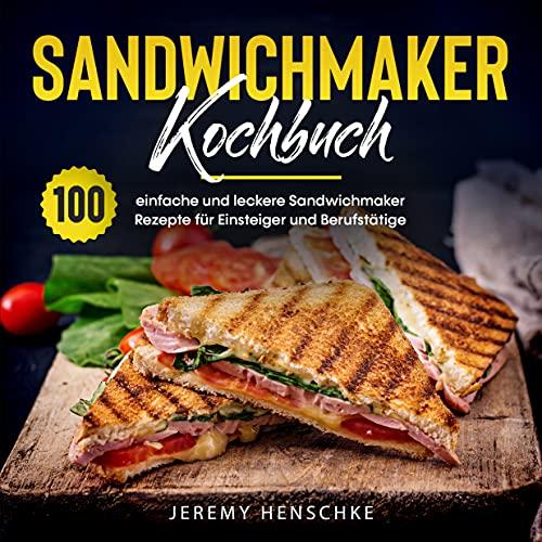 Sandwichmaker Kochbuch: 100 einfache und...