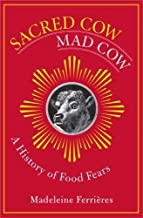 Sacred Cow, Mad Cow: A History of Food Fears (Arts and Traditions of the Table: Perspectives on Culinary History)