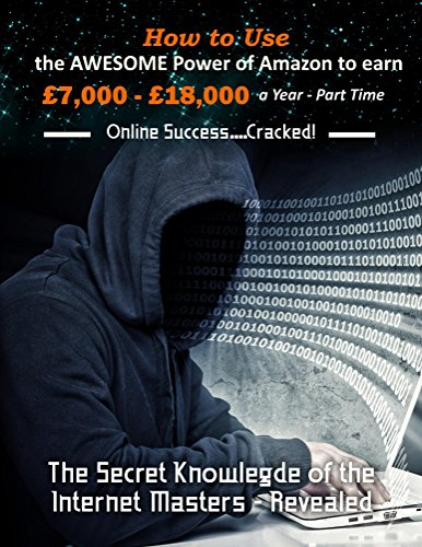 How to Use the Awesome Power of Amazon to earn £7,000 - £18,000 a Year - Part Time: The Secret Knowledge of the Online Masters -Revealed (English Edition)