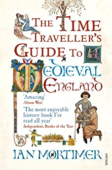 The Time Traveller's Guide to Medieval England: A Handbook for Visitors to the Fourteenth Century by [Ian Mortimer]