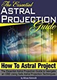 How to Astral Project: The Essential Astral Projection Guide to Navigate an OBE Using Safe Astral Projection Techniques (Astral Travel   Astral Projection For Beginners)