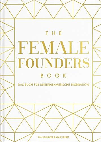 The Female Founders Book: Das Buch für unternehmerische Inspiration. (Gründerinnen, Existenzgründung, Selbstständigkeit, Karrieretipps für Frauen, Startups, Unternehmen gründen)