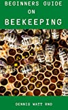 BEE KEEPING FOR BEGINNERS : The Effective Guide To Raise You