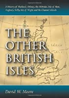 The Other British Isles: A History of Shetland, Orkney, the Hebrides, Isle of Man, Anglesey, Scilly, Isle of Wight and the Channel Islands by David W. Moore(2011-01-04)