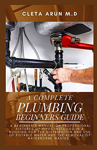 THE COMPLETE PLUMBING BEGINNERS GUIDE: A Beginner's Manual on Professional Fixtures of Pipes Installed in a Building for the Distribution and Use of Potable Water and the Removal of Waterborne Wastes