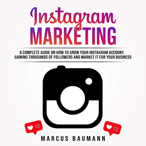 Instagram Marketing: A Complete Guide on How to Grow Your Instagram Account, Gain More Followers and Monetize Them audiobook cover art