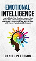 Emotional Intelligence: How to Master Your Emotions, Improve Your Social Skills, Achieve Happier Relationships, Unleash the Empath in You and Self-Discipline with Proven Psychological Techniques