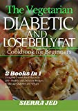 THE VEGETARIAN DIABETIC AND LOSE BELLY FAT COOKBOOK FOR BEGINNERS: 2 Books In 1: Complete 2-Week Meal Plan with 200+ Healthy and Delicious Recipes to Manage Diabetes and Weight Loss