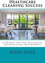 Healthcare Cleaning Success: A Primer for the Successful Housekeeping Department (Volume 1)