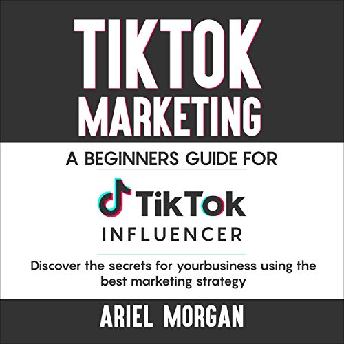 TikTok Marketing: A Beginners Guide for Tiktok Influencer. Discover the Secrets for Your Business Using the Best Marketing Strategy