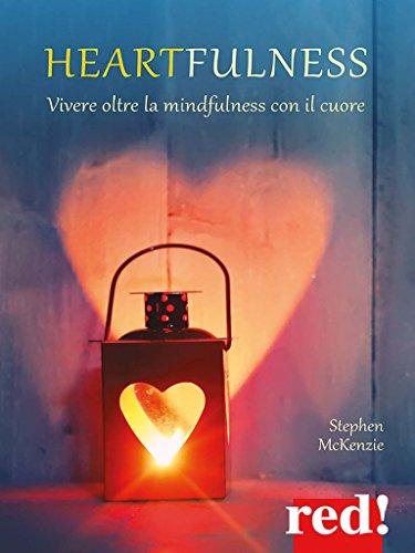 Heartfulness: Vivere oltre la mindfulness con il cuore (Italian Edition)