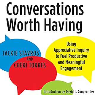 Conversations Worth Having     Using Appreciative Inquiry to Fuel Productive and Meaningful Engagement              Written by:                                                                                                                                 Jackie Stavros,                                                                                        Cheri Torres,                                                                                        David L. Cooperrider                               Narrated by:                                                                                                                                 Tiffany Williams                      Length: 3 hrs and 53 mins     Not rated yet     Overall 0.0