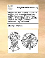 Meditations, with Prayers, on the Life and Loving-Kindnesses of Our Lord and Saviour, Jesus Christ. in Four Parts, ... Written Originally in Latin by Thomas a Kempis. and Now Translated ... by Henry Lee, ...