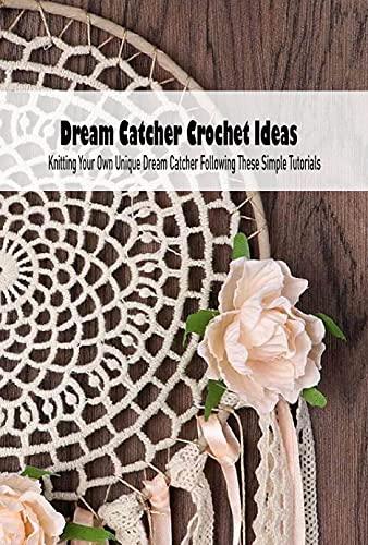 Dream Catcher Crochet Ideas: Knitting Your Own Unique Dream Catcher Following These Simple Tutorials: Dream Catcher Ideas (English Edition)
