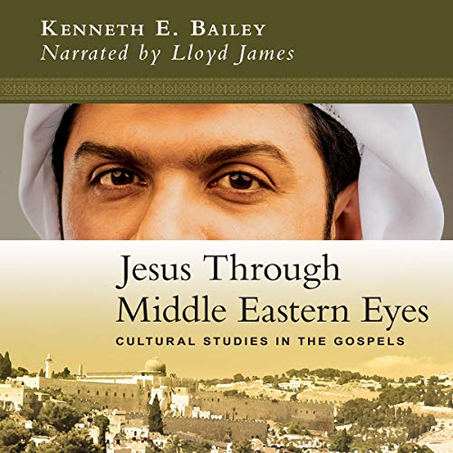 Jesus Through Middle Eastern Eyes: Cultural Studies in the Gospels audiobook cover art