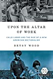 Upon the Altar of Work: Child Labor and the Rise of a New American Sectionalism (Working Class in American History)